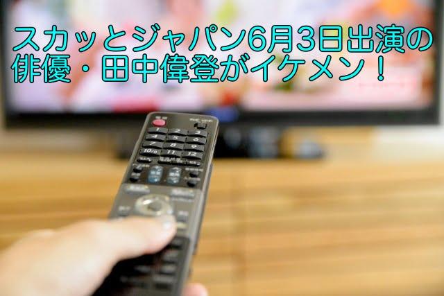 スカッとジャパン 6月3日 田中偉登