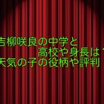 吉柳咲良の中学と高校や身長は?天気の子の役柄や評判をチェック!