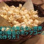 マツコの知らない世界渋川駿伍のポップコーンの作り方!学歴や経歴は?