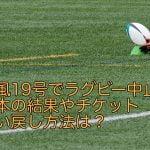 台風19号でラグビー中止?日本の結果やチケット払い戻し方法は?