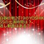 紅白歌合戦2019のYOSHIKIとKISSの出演時間は?見逃し動画はある?