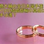 高橋大輔の全日本選手権2019の結婚指輪の真相は?相手は誰?