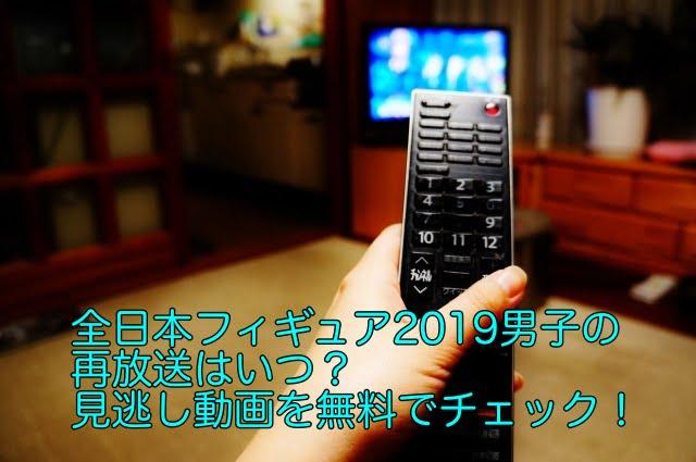 全日本フィギュア2019 男子 再放送