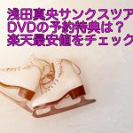 浅田真央サンクスツアーのDVDの予約特典は?楽天最安値をチェック!