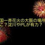 全国一斉花火の大阪の場所はどこ?淀川やPLが有力?