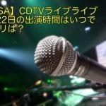 【LiSA】CDTVライブライブ6月22日の出演時間はいつでセトリは?